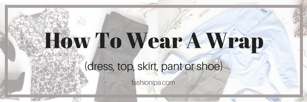 How to Wear A Wrap (Dress, Top, Skirt, Pant or Shoe!)