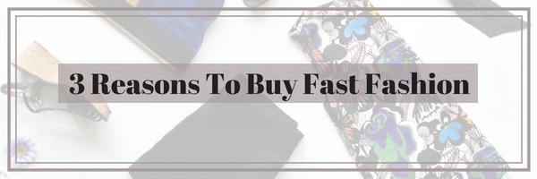 3 Reasons To Buy Fast Fashion