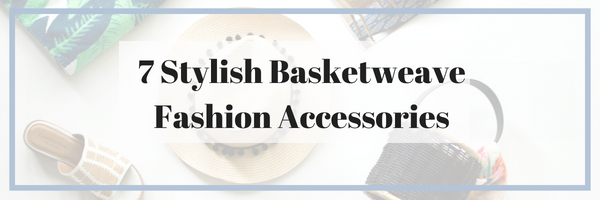 7 Stylish Basketweave Fashion Accessories: The Basket Bag